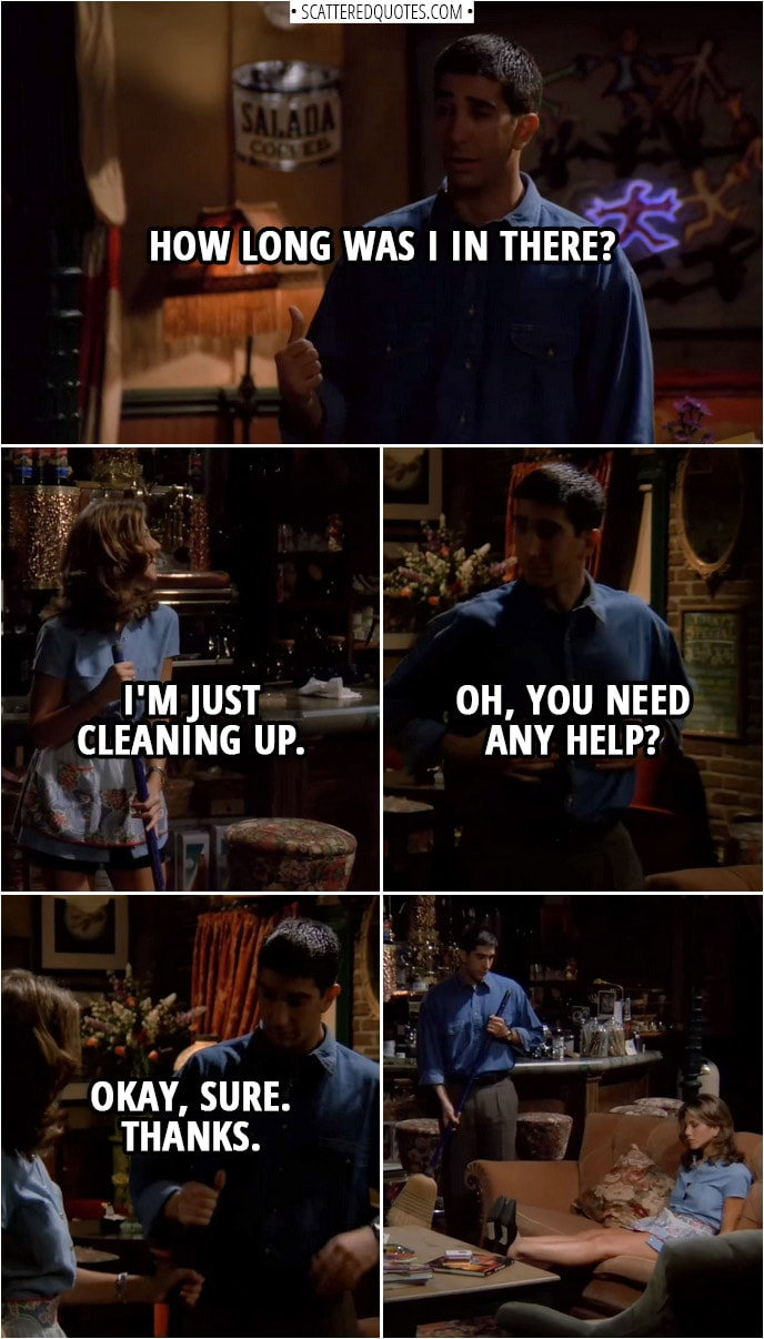 Quote from Friends 1x02 | (Chandler, Monica, Phoebe and Joey are leaving...) Rachel Green (to Joey): Hit the lights, please. (Ross comes out of the restroom to a dark room) Ross Geller: How long was I in there? Rachel Green: I'm just cleaning up. Ross Geller: Oh, you need any help? Rachel Green: Okay, sure. Thanks.