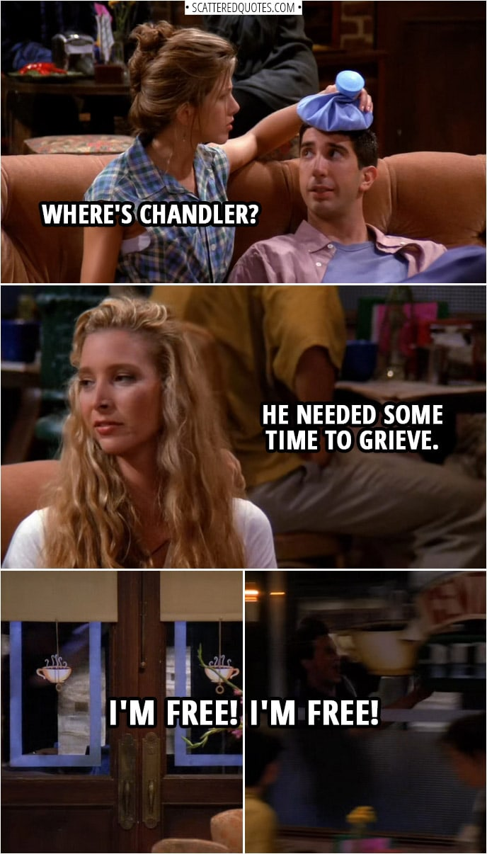 Quote from Friends 1x05 | (After yet another break-up with Janice...) Rachel Green: Where's Chandler? Phoebe Buffay: He needed some time to grieve. Chandler Bing (screaming outside): I'm free! I'm free! Phoebe Buffay: That ought to do it.