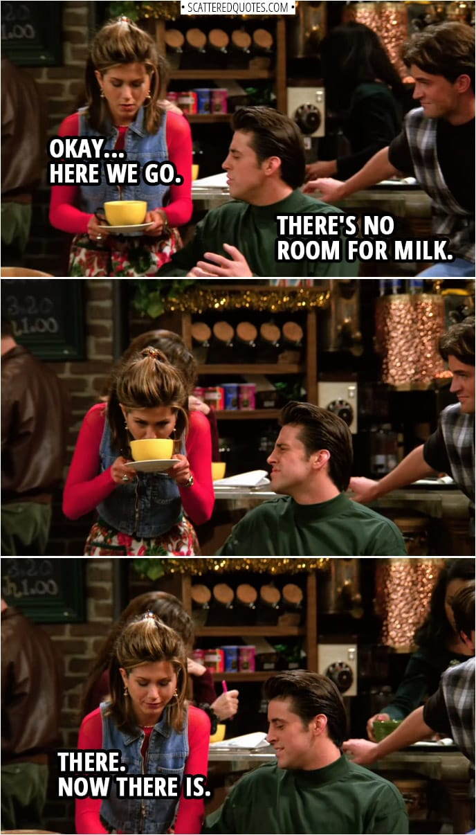 Quote from Friends 1x10 | Rachel Green: Okay... Here we go. Joey Tribbiani: There's no room for milk. Rachel Green: There. Now there is.