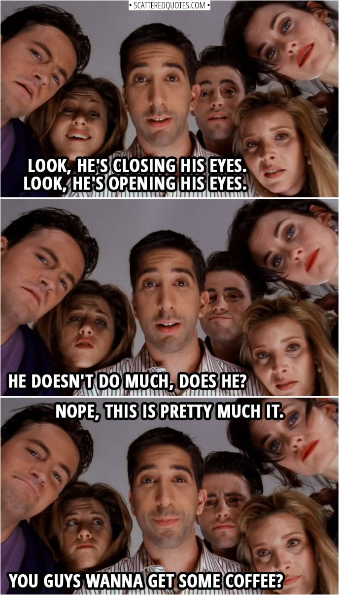 Quote from Friends 1x23 | Phoebe Buffay: Look, he's closing his eyes. Look, he's opening his eyes. Chandler Bing: He doesn't do much, does he? Ross Geller: Nope, this is pretty much it. Rachel Green: You guys wanna get some coffee?