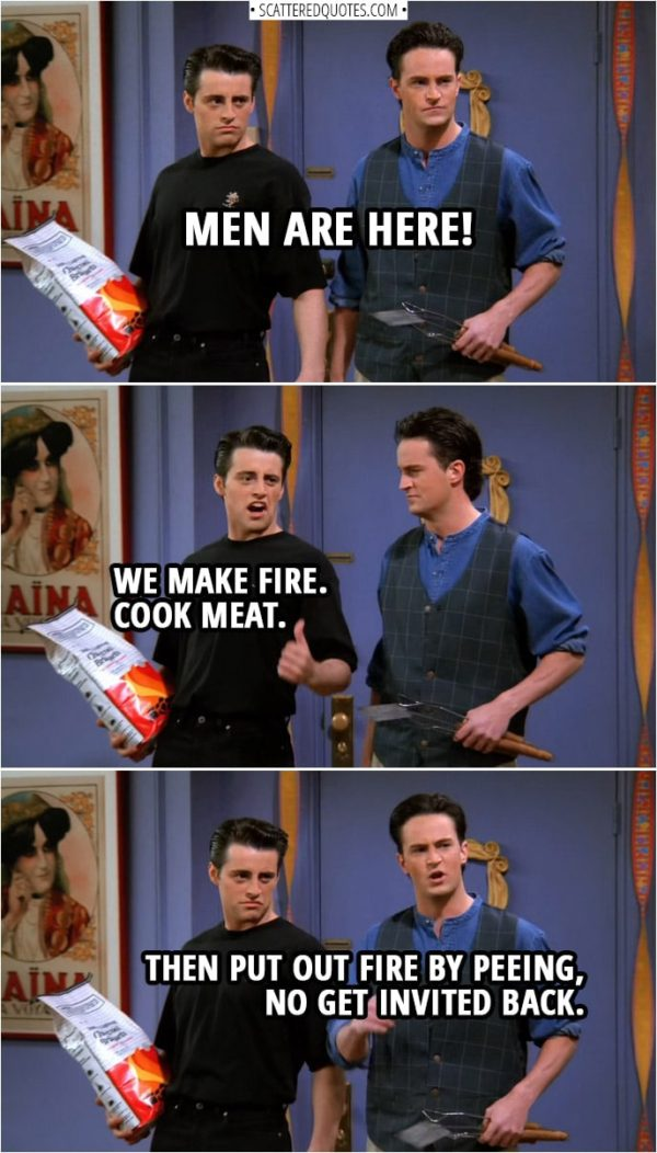 Quote from Friends 1x24   Chandler Bing: Men are here! Joey Tribbiani: We make fire. Cook meat. Chandler Bing: Then put out fire by peeing, no get invited back.