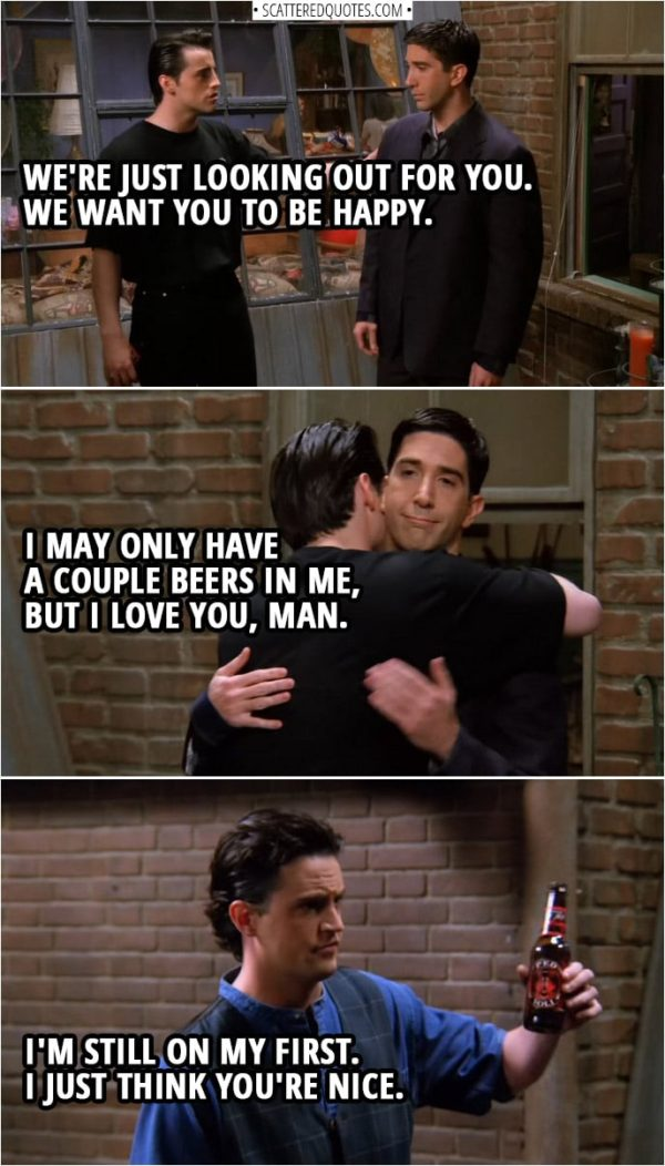 Quote from Friends 1x24   Joey Tribbiani (to Ross): We're just looking out for you. We want you to be happy. I may only have a couple beers in me, but I love you, man. Chandler Bing: I'm still on my first. I just think you're nice.