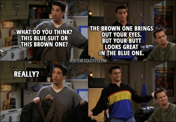 Quote from Friends 3x21 - Ross Geller: What do you think? This blue suit or this brown one? Joey Tribbiani: The brown one brings out your eyes. But your butt looks great in the blue one. Ross Geller: Really?