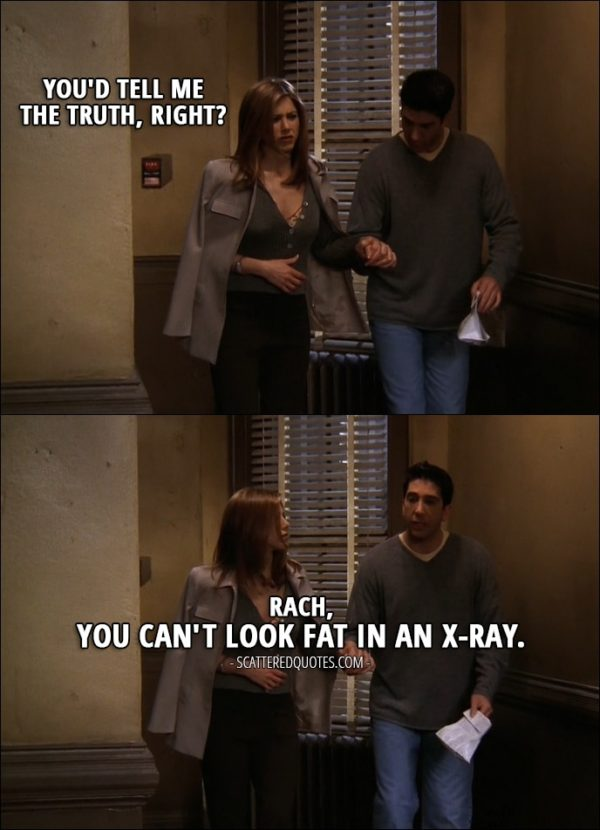 Quote from Friends 3x21 - Rachel Green: You'd tell me the truth, right? Ross Geller: Rach, you can't look fat in an x-ray.