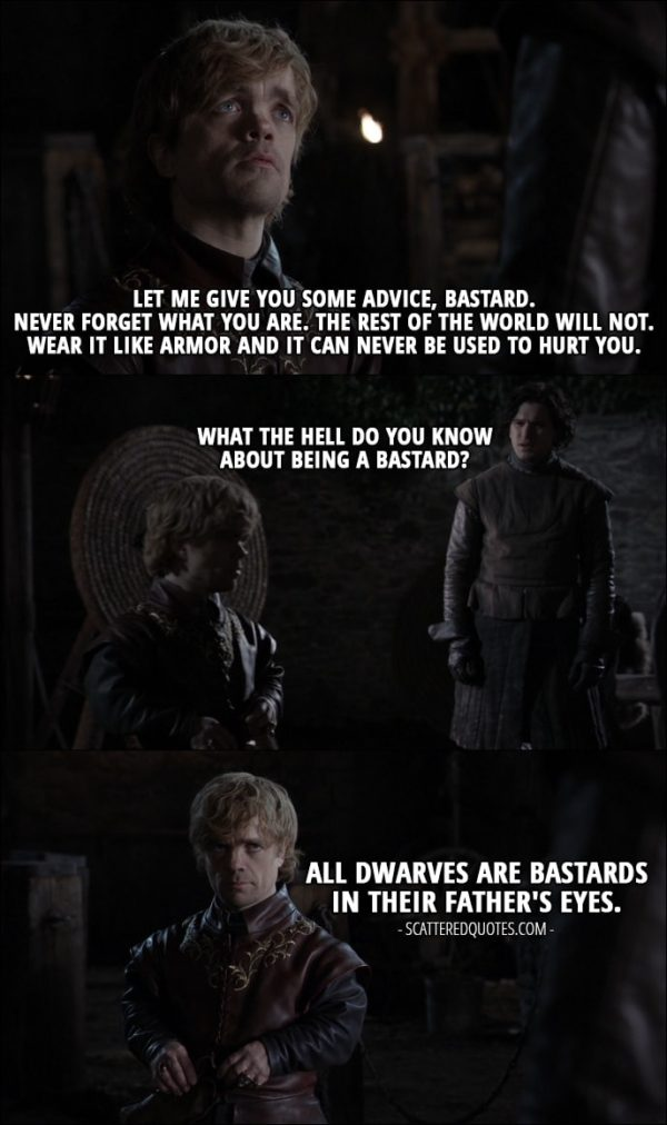 Quote from Game of Thrones 1x01 - Tyrion Lannister: Let me give you some advice, bastard. Never forget what you are. The rest of the world will not. Wear it like armor and it can never be used to hurt you. Jon Snow: What the hell do you know about being a bastard? Tyrion Lannister: All dwarves are bastards in their father's eyes.
