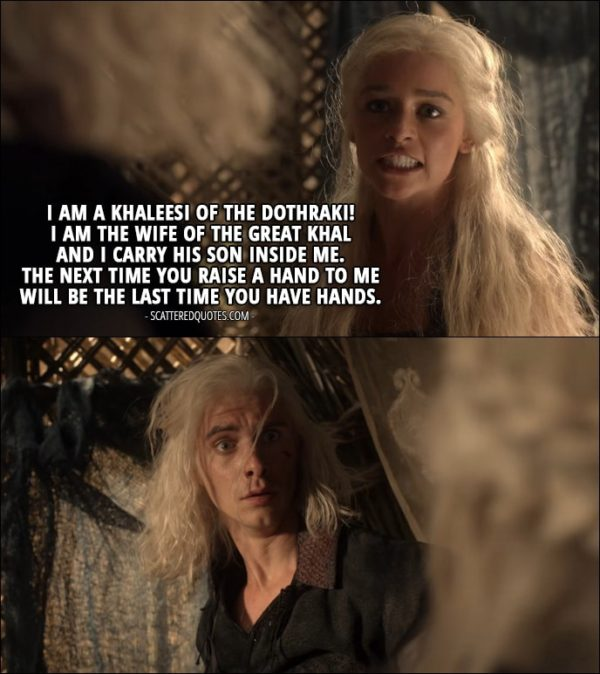 Quote from Game of Thrones 1x04 - Daenerys Targaryen (to Viserys): I am a Khaleesi of the Dothraki! I am the wife of the great Khal and I carry his son inside me. The next time you raise a hand to me will be the last time you have hands.