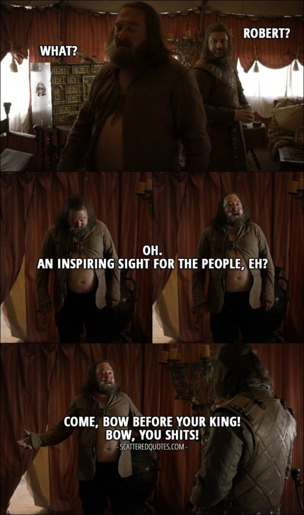 Quote from Game of Thrones 1x05 - Eddard Stark: Robert? Robert Baratheon: What? Oh. An inspiring sight for the people, eh? Come, bow before your King! Bow, you shits! (Robert almost went out with his big belly showing)