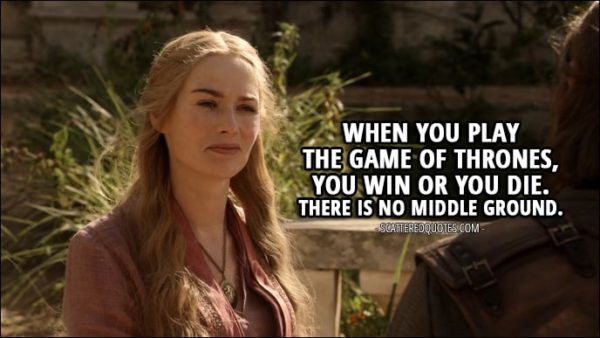 Quote from Game of Thrones 1x07 - Cersei Lannister (to Ned): When you play the Game of Thrones, you win or you die. There is no middle ground.