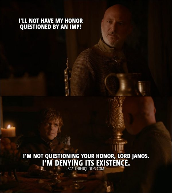 Quote from Game of Thrones 2x02 - Janos Slynt: I'll not have my honor questioned by an Imp! Tyrion Lannister: I'm not questioning Your Honor, Lord Janos. I'm denying its existence.