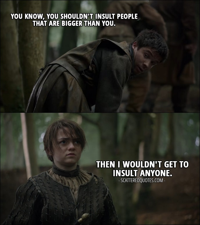 Quote from Game of Thrones 2x02 - Gendry: You know, you shouldn't insult people that are bigger than you. Arya Stark: Then I wouldn't get to insult anyone.