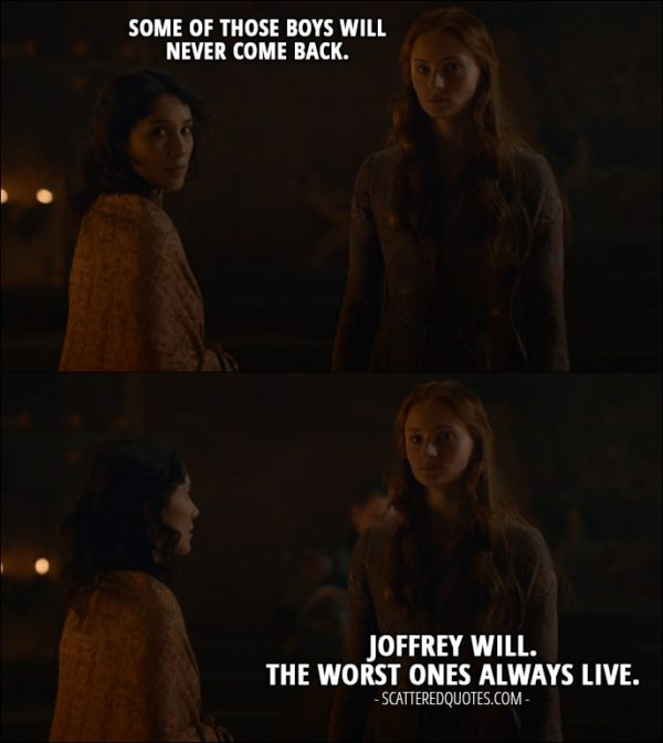 Quote from Game of Thrones 2x09 - Shae: Some of those boys will never come back. Sansa Stark: Joffrey will. The worst ones always live.