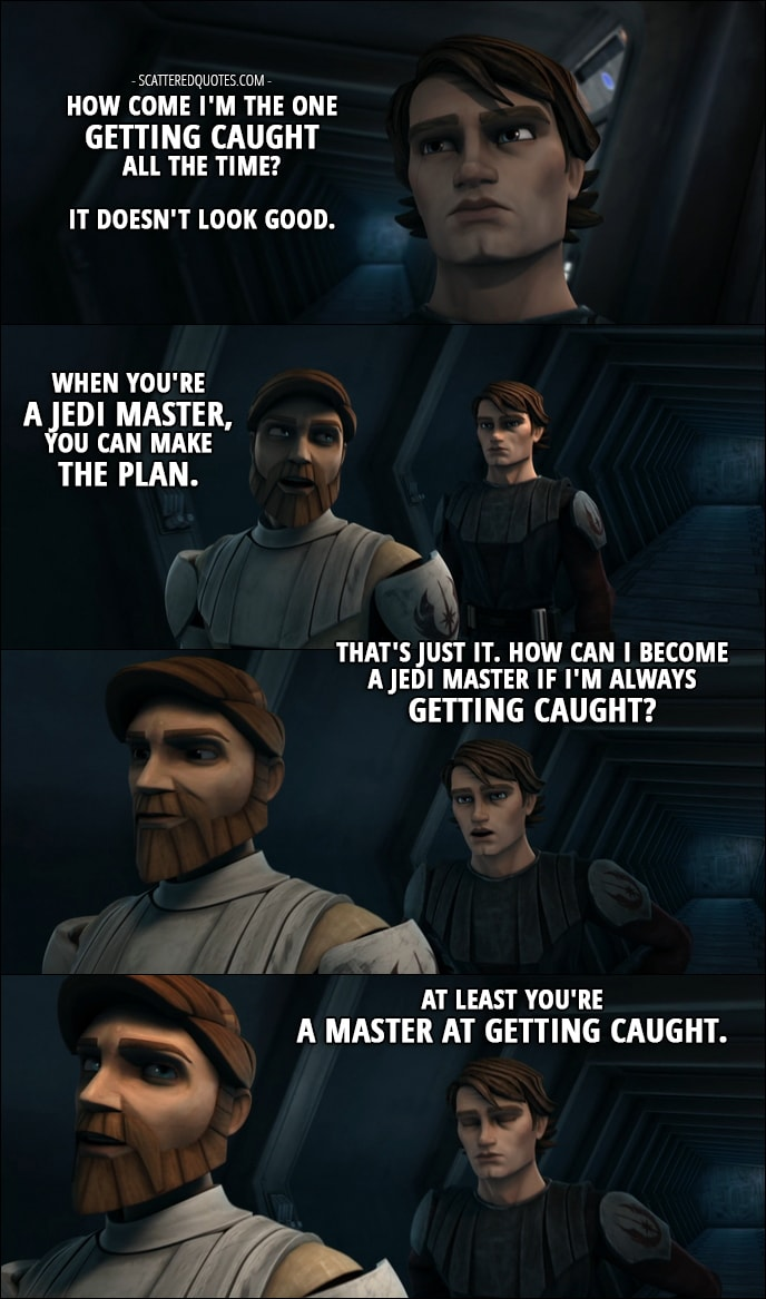 Quote from Star Wars: The Clone Wars 1x11 - Anakin Skywalker: But how come I'm the one getting caught all the time? It doesn't look good. Obi-Wan Kenobi: When you're a Jedi Master, you can make the plan. Anakin Skywalker: That's just it. How can I become a Jedi Master if I'm always getting caught? Obi-Wan Kenobi: At least you're a master at getting caught.