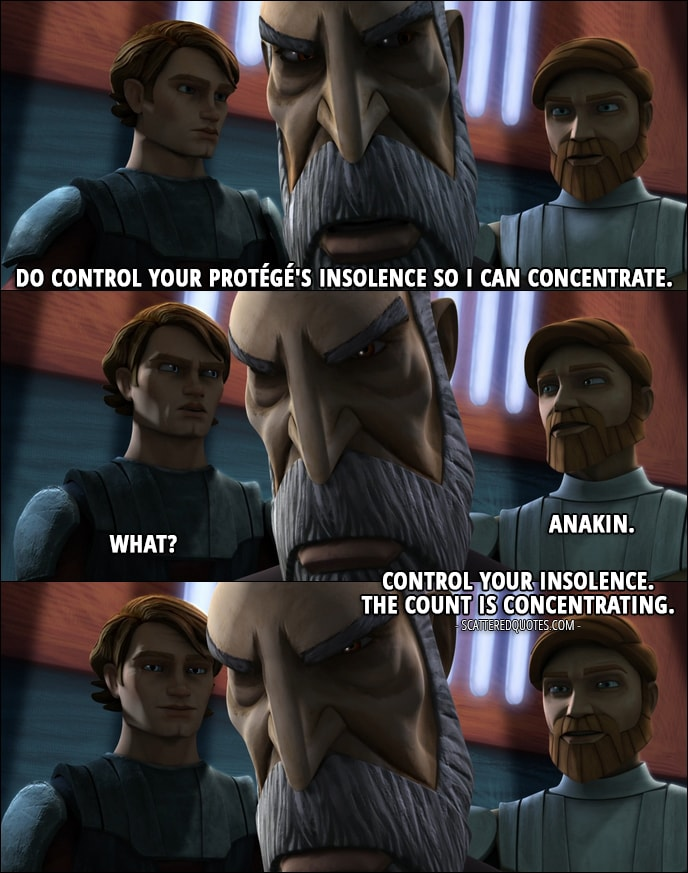 Quote from Star Wars: The Clone Wars 1x12 - Count Dooku: Do control your protégé's insolence so I can concentrate. Obi-Wan Kenobi: Anakin. Anakin Skywalker: What? Obi-Wan Kenobi: Control your insolence. The count is concentrating.