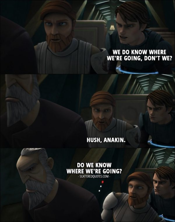 Quote from Star Wars: The Clone Wars 1x12 - Anakin Skywalker: We do know where we're going, don't we? Obi-Wan Kenobi: Hush, Anakin. (to Dooku): Do we know where we're going? Count Dooku: Quiet.