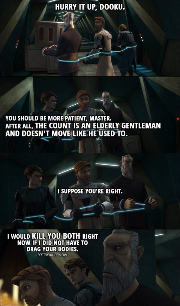 Quote from Star Wars: The Clone Wars 1x12 - Obi-Wan Kenobi: Hurry it up, Dooku. Anakin Skywalker: You should be more patient, Master. After all, the count is an elderly gentleman and doesn't move like he used to. Obi-Wan Kenobi: I suppose you're right. Count Dooku: I would kill you both right now if I did not have to drag your bodies.