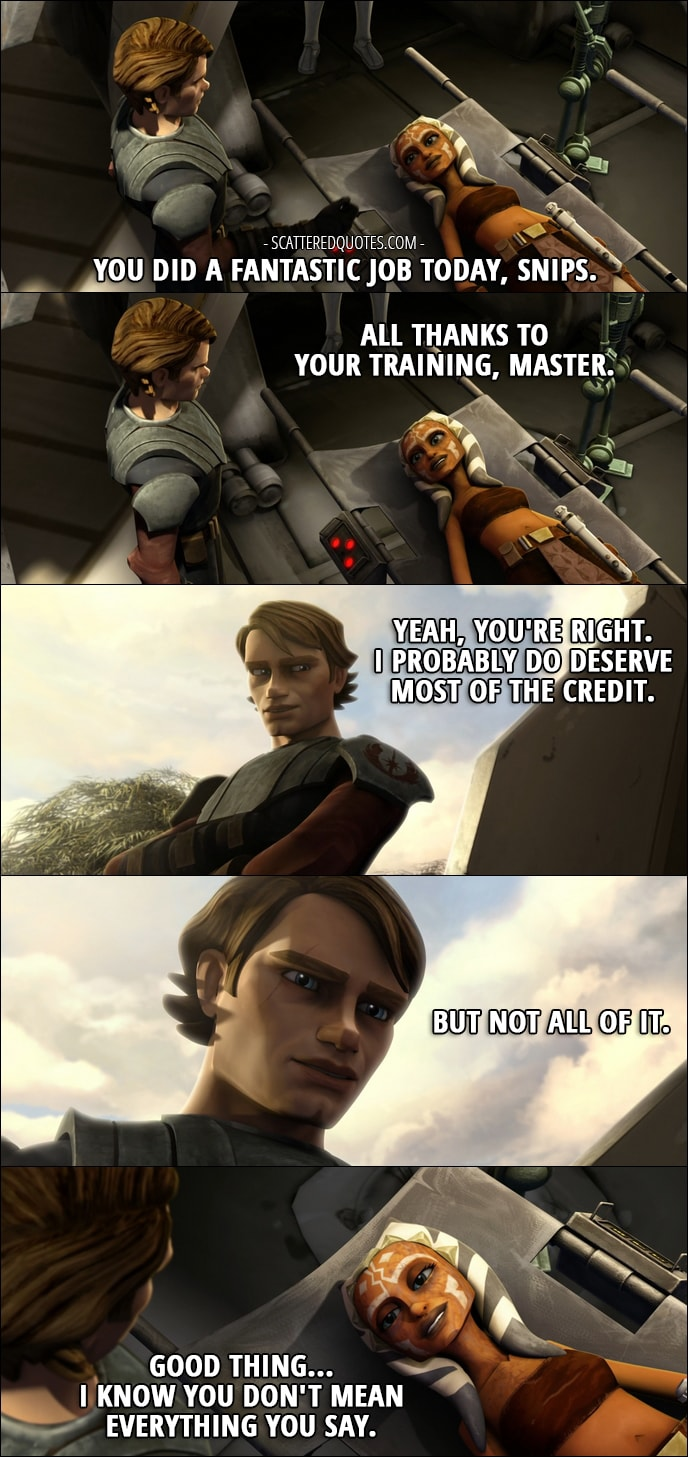 Quote from Star Wars: The Clone Wars 1x18 - Anakin Skywalker: You did a fantastic job today, Snips. Ahsoka Tano: All thanks to your training, Master. Anakin Skywalker: Yeah, you're right. I probably do deserve most of the credit. But not all of it. Ahsoka Tano: Good thing... I know you don't mean everything you say.
