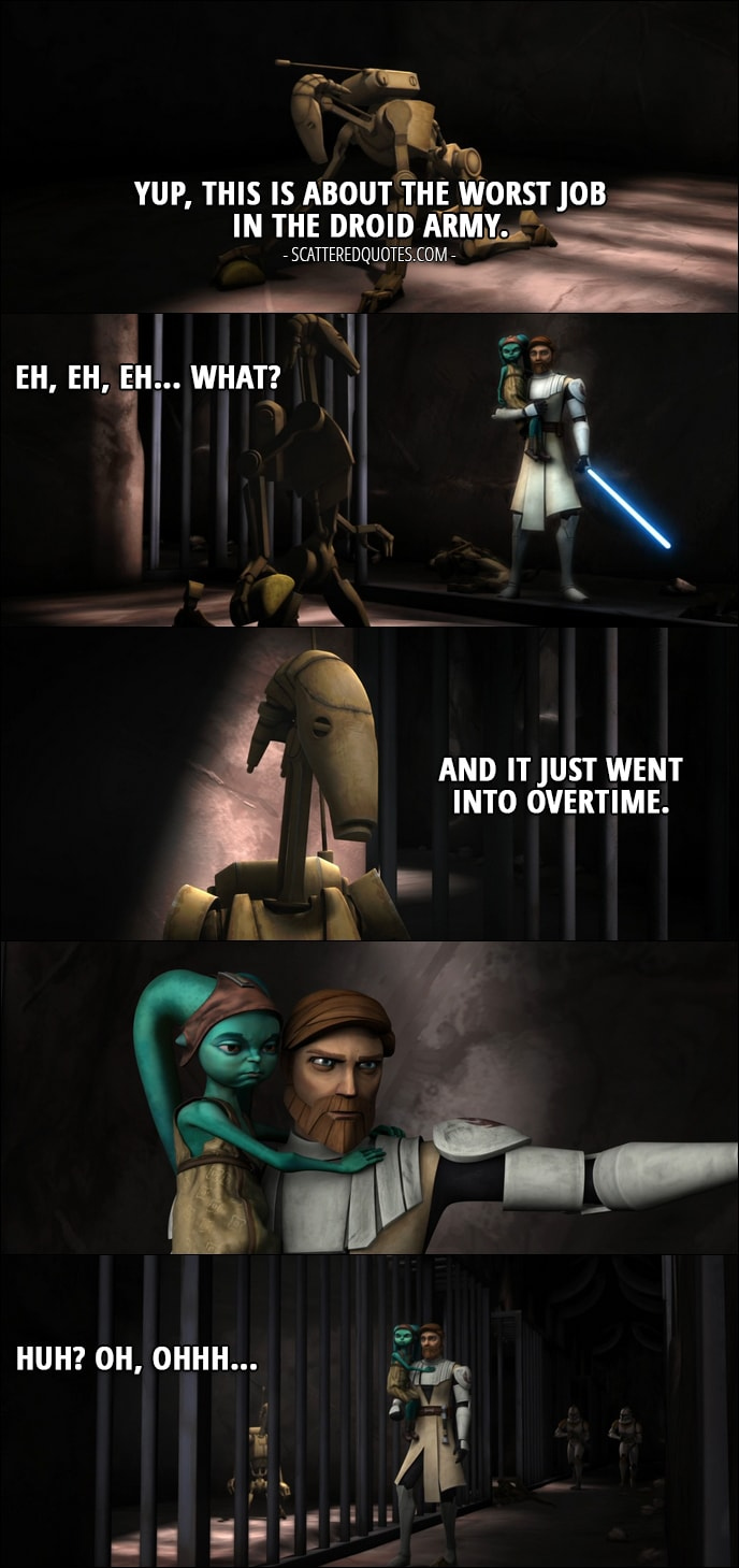 Quote from Star Wars: The Clone Wars 1x20 - Battle Droid: Yup, this is about the worst job in the droid army. Eh, eh, eh... what? And it just went into overtime. Huh? Oh, ohhh... (Droid is scrubbing floor in a cell when Obi-Wan comes and closes the cell door)