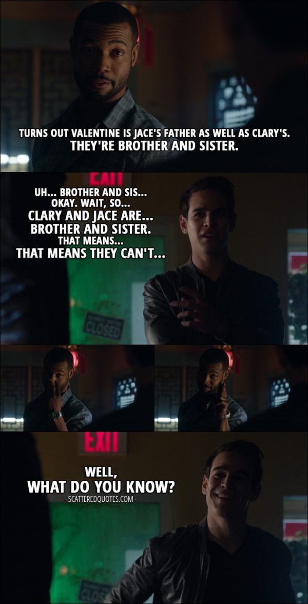 Quote from Shadowhunters 1x11 - Luke Garroway: There's more to what happened at Renwick's. Turns out Valentine is Jace's father as well as Clary's. They're brother and sister. Simon Lewis: Uh... brother and sis... Okay. Wait, so... Clary and Jace are... brother and sister. That means... That means they can't... Well, what do you know?