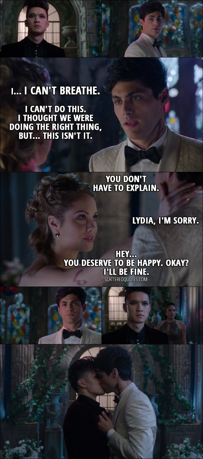 Quote from Shadowhunters 1x12 - Alec Lightwood: I... I can't breathe. I can't do this. I thought we were doing the right thing, but... this isn't it. Lydia Branwell: You don't have to explain. Alec Lightwood: Lydia, I'm sorry. Lydia Branwell: Hey... you deserve to be happy. Okay? I'll be fine.