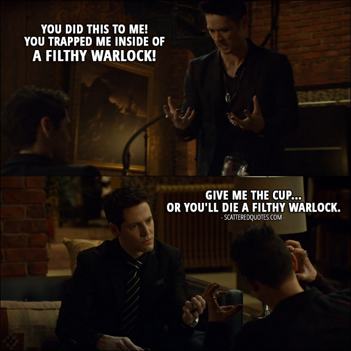 Quote from Shadowhunters 2x12 - Valentine Morgenstern (in Magnus's body): You did this to me! You trapped me inside of a filthy warlock! Azazel: Give me the cup... or you'll die a filthy warlock.