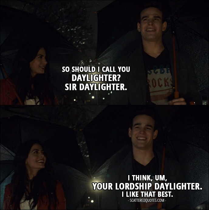 Quote from Shadowhunters 2x12 - Isabelle Lightwood: So should I call you Daylighter? Sir Daylighter. Simon Lewis: I think, um, Your Lordship Daylighter. I like that best.