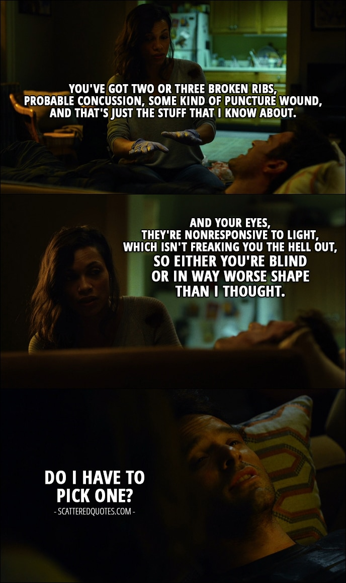 Quote from Daredevil 1x02 - Claire Temple: You've got two or three broken ribs, probable concussion, some kind of puncture wound, and that's just the stuff that I know about. And your eyes, they're nonresponsive to light, which isn't freaking you the hell out, so either you're blind or in way worse shape than I thought. Matt Murdock: Do I have to pick one?