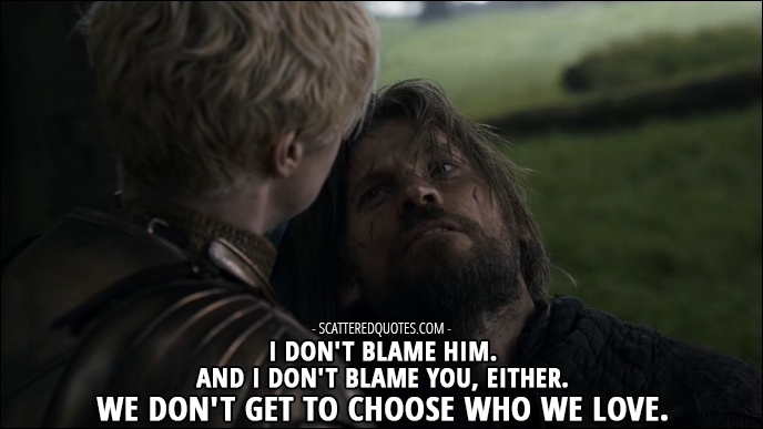 Quote from Game of Thrones 3x02 - Jaime Lannister (to Brienne about Renly and her): I don't blame him. And I don't blame you, either. We don't get to choose who we love.
