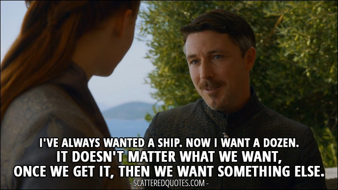 Quote from Game of Thrones 3x05 - Petyr Baelish: I've always wanted a ship. Now I want a dozen. It doesn't matter what we want, once we get it, then we want something else.