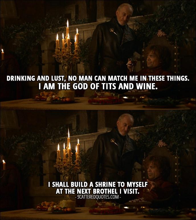 Quote from Game of Thrones 3x08 - Tyrion Lannister: Drinking and lust, no man can match me in these things. I am the god of tits and wine. I shall build a shrine to myself at the next brothel I visit.