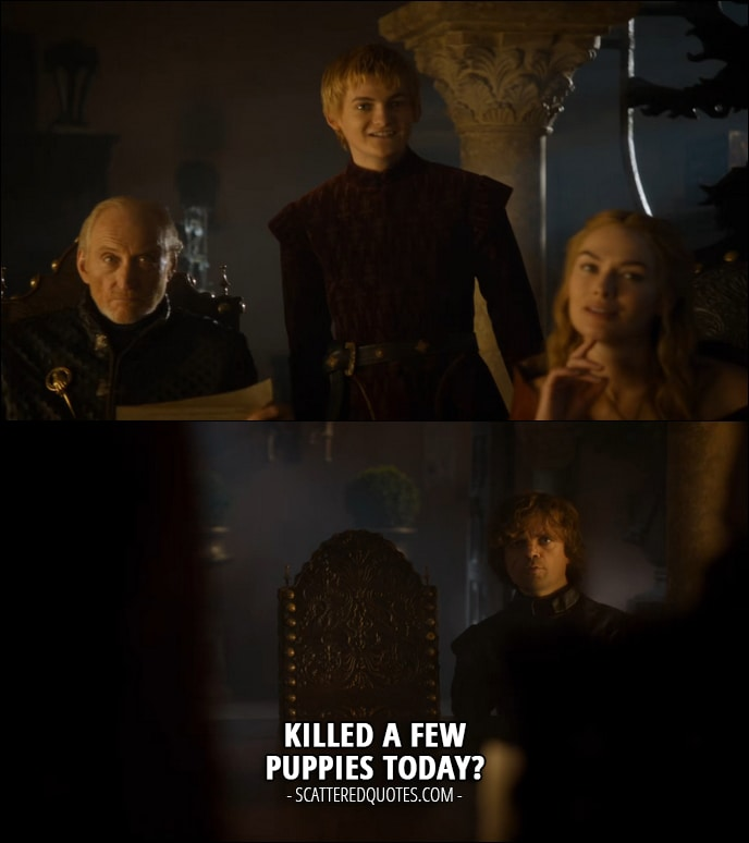 Quote from Game of Thrones 3x10 - Tyrion Lannister (to Joffrey): Killed a few puppies today? (referring to Joffrey being way too happy)