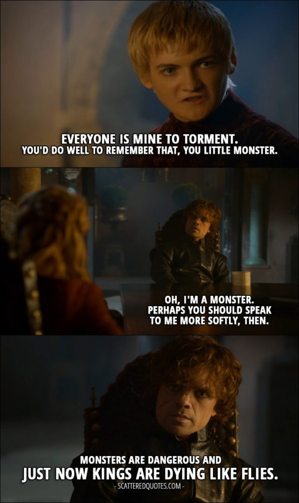 Quote from Game of Thrones 3x10 - Joffrey Baratheon: Everyone is mine to torment. You'd do well to remember that, you little monster. Tyrion Lannister: Oh, I'm a monster. Perhaps you should speak to me more softly, then. Monsters are dangerous and just now kings are dying like flies.