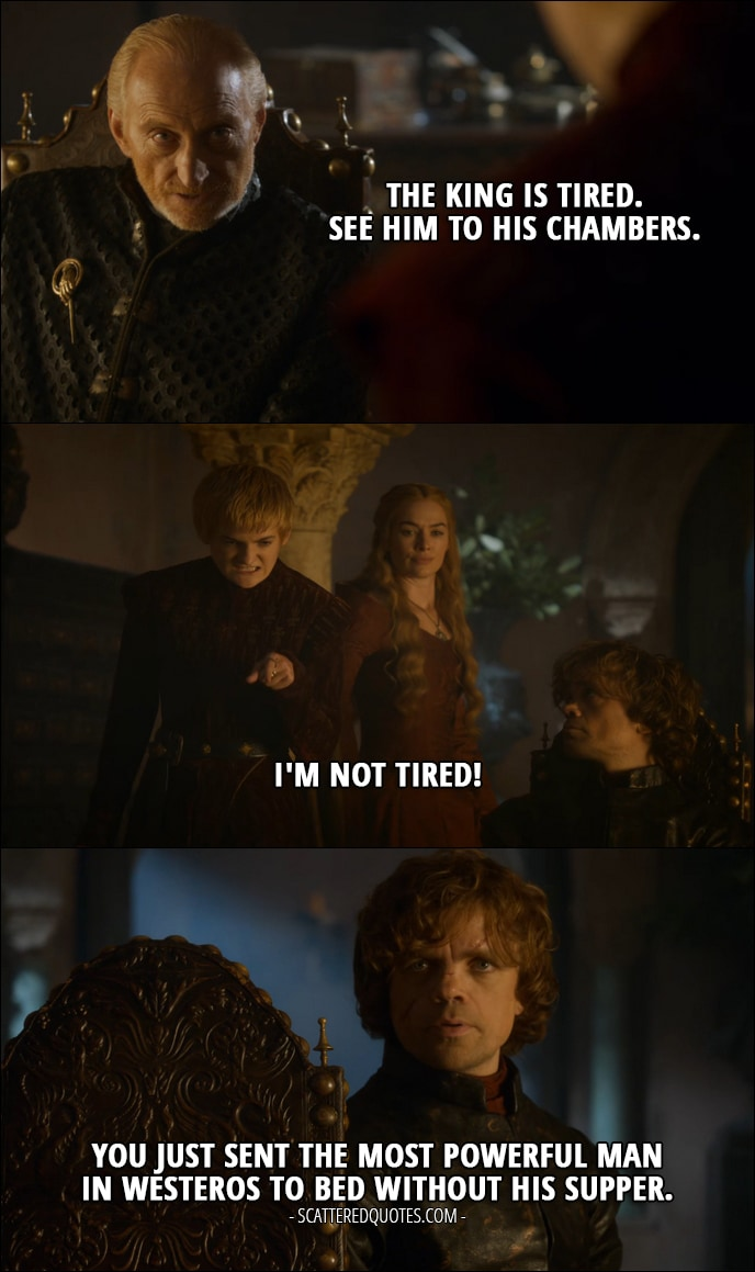 Quote from Game of Thrones 3x10 - Tywin Lannister: The king is tired. See him to his chambers. Joffrey Baratheon: I'm not tired! Tyrion Lannister (to Tywin): You just sent the most powerful man in Westeros to bed without his supper.