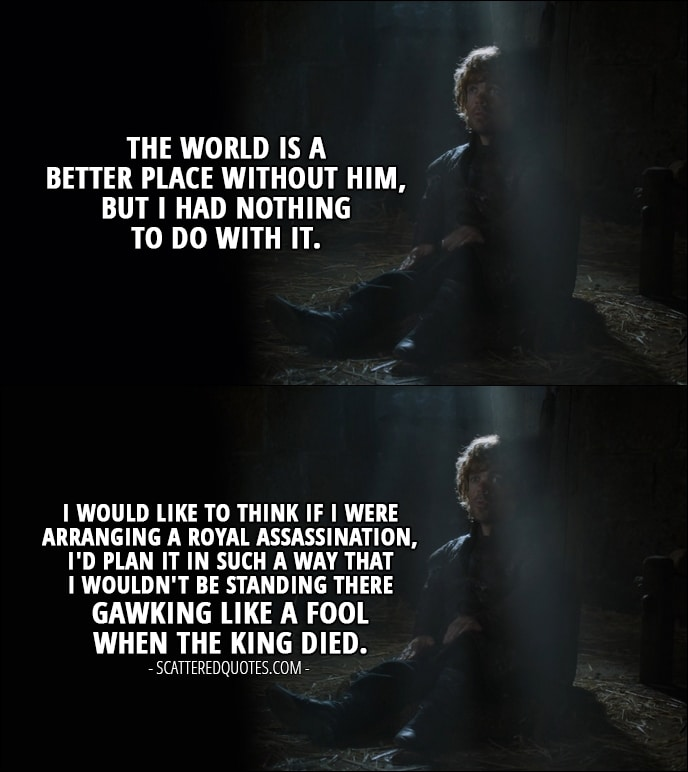Quote from Game of Thrones 4x03 - Tyrion Lannister: The world is a better place without him, but I had nothing to do with it. I would like to think if I were arranging a royal assassination, I'd plan it in such a way that I wouldn't be standing there gawking like a fool when the king died.