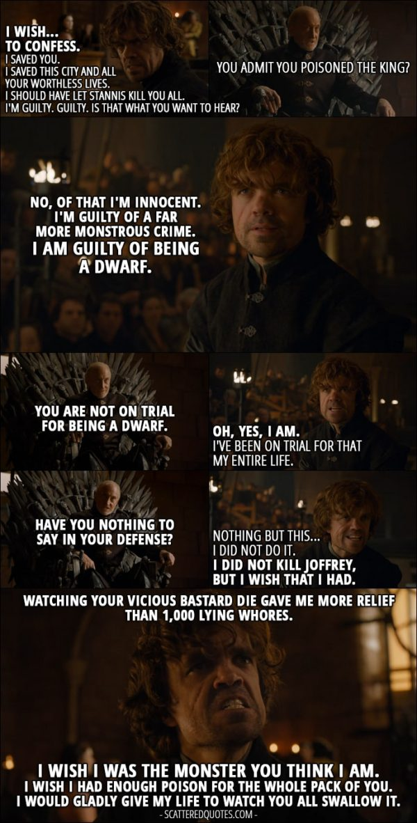 Quote from Game of Thrones 4x06 - Tyrion Lannister: I wish... to confess. I saved you. I saved this city and all your worthless lives. I should have let Stannis kill you all. I'm guilty. Guilty. Is that what you want to hear? Tywin Lannister: You admit you poisoned the king? Tyrion Lannister: No, of that I'm innocent. I'm guilty of a far more monstrous crime. I am guilty of being a dwarf. Tywin Lannister: You are not on trial for being a dwarf. Tyrion Lannister: Oh, yes, I am. I've been on trial for that my entire life. Tywin Lannister: Have you nothing to say in your defense? Tyrion Lannister: Nothing but this... I did not do it. I did not kill Joffrey, but I wish that I had. Watching your vicious bastard die gave me more relief than 1,000 lying whores. I wish I was the monster you think I am. I wish I had enough poison for the whole pack of you. I would gladly give my life to watch you all swallow it.
