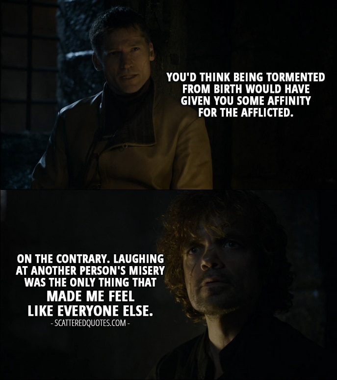 Quote from Game of Thrones 4x08 - Jaime Lannister: You'd think being tormented from birth would have given you some affinity for the afflicted. Tyrion Lannister: On the contrary. Laughing at another person's misery was the only thing that made me feel like everyone else.