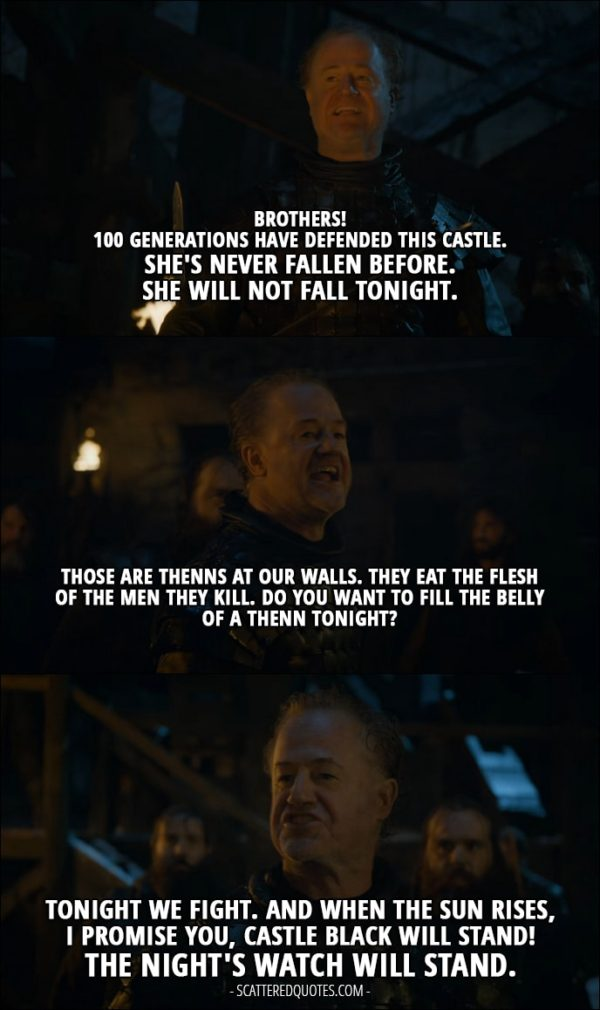 Quote from Game of Thrones 4x09 - Alliser Thorne: Brothers! 100 generations have defended this castle. She's never fallen before. She will not fall tonight. Those are Thenns at our walls. They eat the flesh of the men they kill. Do you want to fill the belly of a Thenn tonight? Men of Night Watch: No! Alliser Thorne: Tonight we fight. And when the sun rises, I promise you, Castle Black will stand! The Night's Watch will stand.