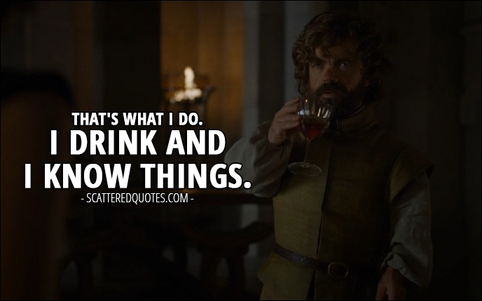Quote from Game of Thrones 6x02 - Tyrion Lannister: That's what I do. I drink and I know things.