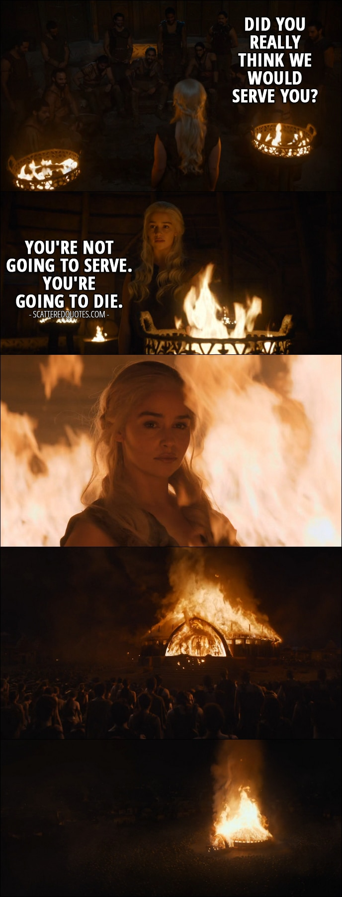 Quote from Game of Thrones 6x04 - Khal Moro: Did you really think we would serve you? Daenerys Targaryen: You're not going to serve. You're going to die.