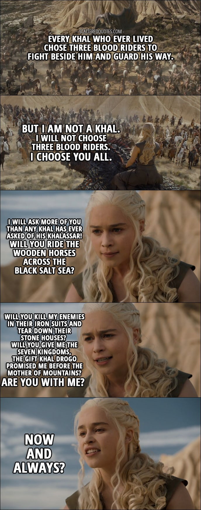 Quote from Game of Thrones 6x06 - Daenerys Targaryen (to khalassar): Every khal who ever lived chose three blood riders to fight beside him and guard his way. But I am not a khal. I will not choose three blood riders. I choose you all. I will ask more of you than any khal has ever asked of his khalassar! Will you ride the wooden horses across the black salt sea? Will you kill my enemies in their iron suits and tear down their stone houses? Will you give me the Seven Kingdoms, the gift Khal Drogo promised me before the Mother of Mountains? Are you with me? Now and always?
