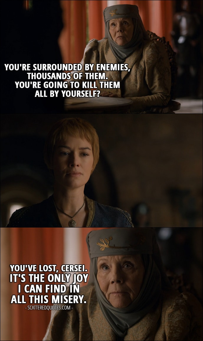 Quote from Game of Thrones 6x07 - Olenna Tyrell (to Cersei): You're surrounded by enemies, thousands of them. You're going to kill them all by yourself? You've lost, Cersei. It's the only joy I can find in all this misery.