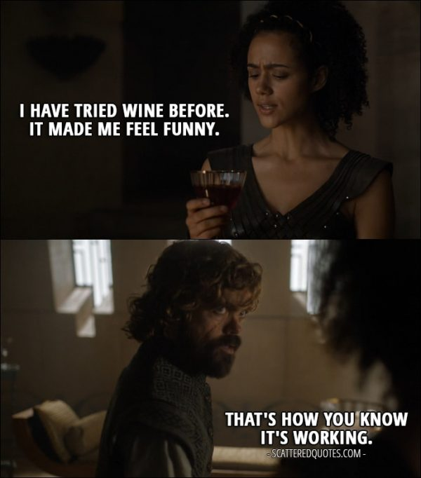Quote from Game of Thrones 6x08 - Missandei: I have tried wine before. It made me feel funny. Tyrion Lannister: That's how you know it's working.