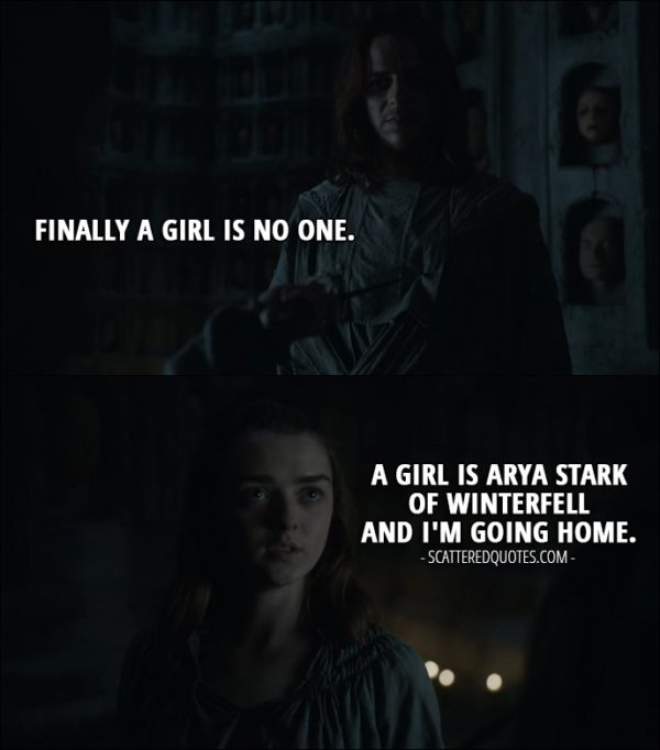 Quote from Game of Thrones 6x08 - Jaqen H'ghar: Finally a girl is no one. Arya Stark: A girl is Arya Stark of Winterfell and I'm going home.