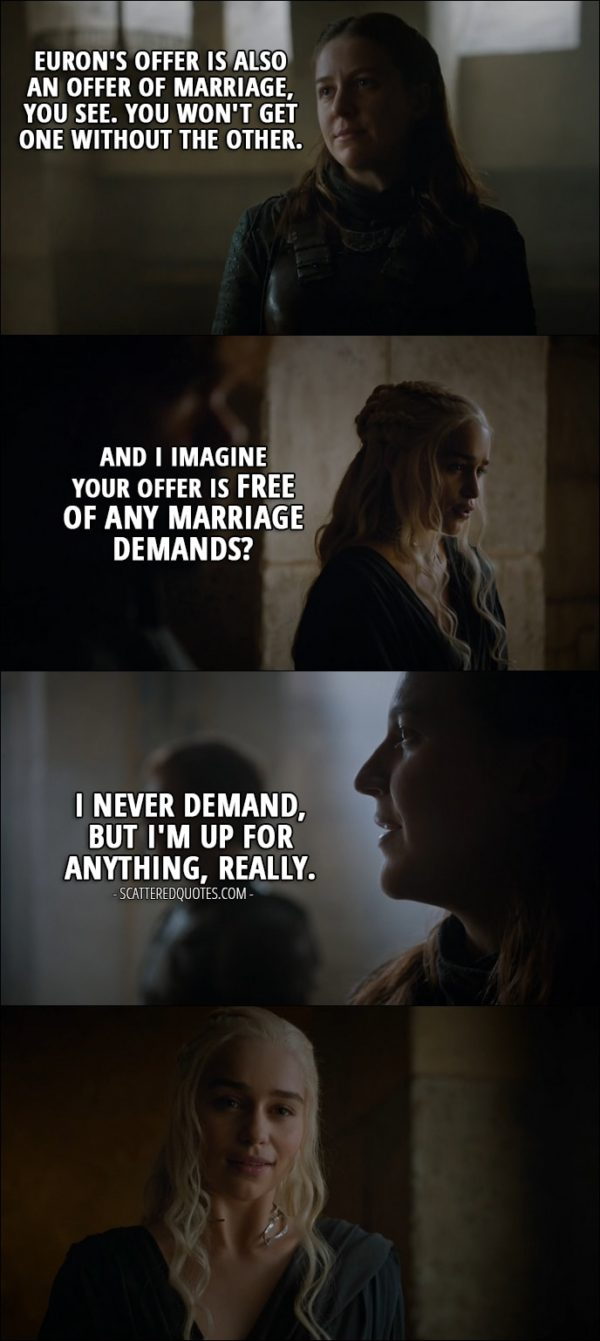 Quote from Game of Thrones 6x09 - Yara Greyjoy: Euron's offer is also an offer of marriage, you see. You won't get one without the other. Daenerys Targaryen: And I imagine your offer is free of any marriage demands? Yara Greyjoy: I never demand, but I'm up for anything, really.