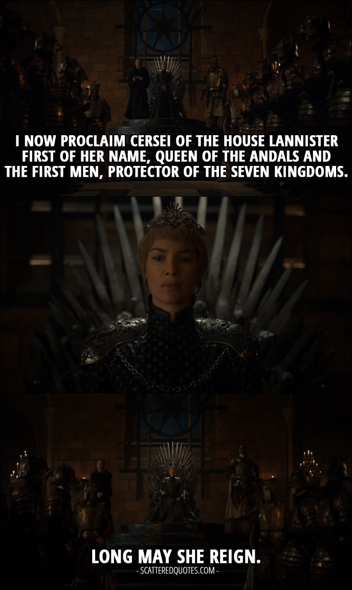 Quote from Game of Thrones 6x10 - Qyburn: I now proclaim Cersei of the House Lannister First of Her Name, Queen of the Andals and the First Men, Protector of the Seven Kingdoms. Long may she reign.