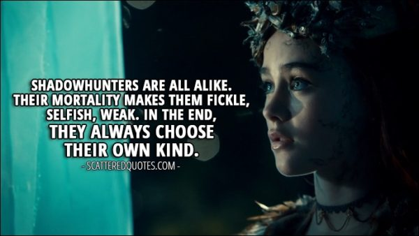 Quote from Shadowhunters 2x14 - Seelie Queen: Shadowhunters are all alike. Their mortality makes them fickle, selfish, weak. In the end, they always choose their own kind.