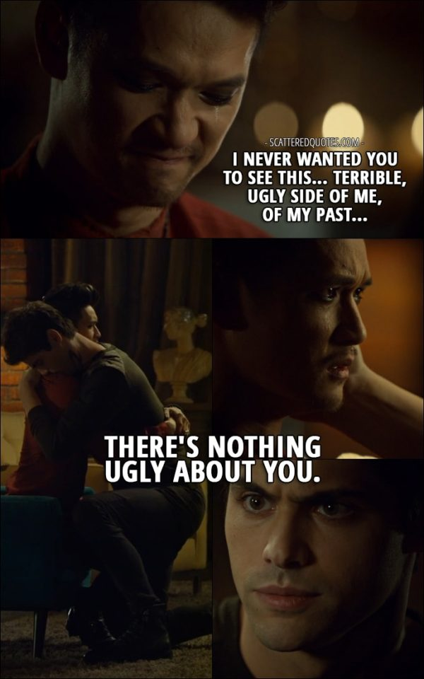 Quote from Shadowhunters 2x15 - Magnus Bane: I never wanted you to see this... terrible, ugly side of me, of my past... Alec Lightwood: Hey. There's nothing ugly about you.