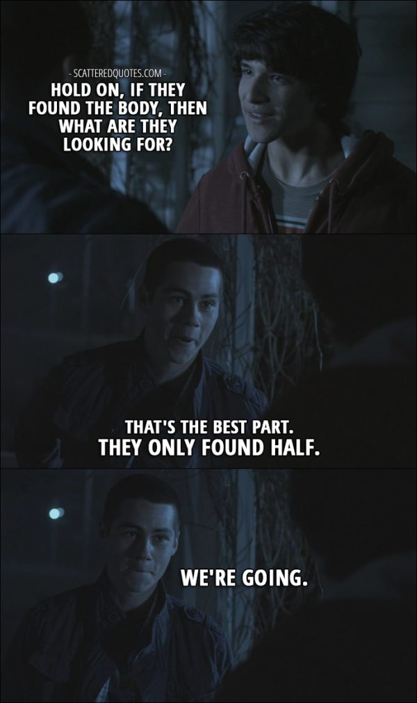 Quote from Teen Wolf 1x01 - Scott McCall: Hold on, if they found the body, then what are they looking for? Stiles Stilinski: That's the best part. They only found half. We're going.