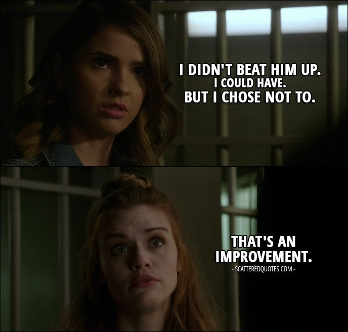 Quote from Teen Wolf 6x03 - Malia Tate: I didn't beat him up. I could have. But I chose not to. Lydia Martin: That's an improvement.