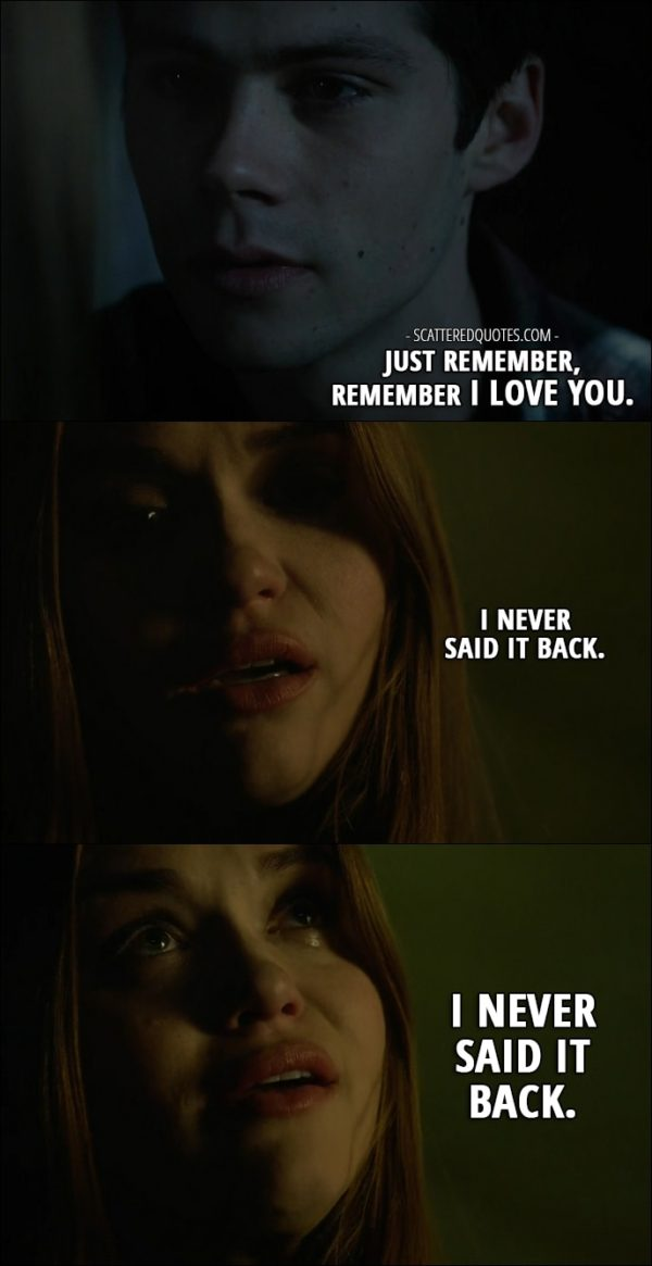 Quote from Teen Wolf 6x09 - Stiles Stilinski (in a memory): Just remember, remember I love you. Lydia Martin: I never said it back. I never said it back.