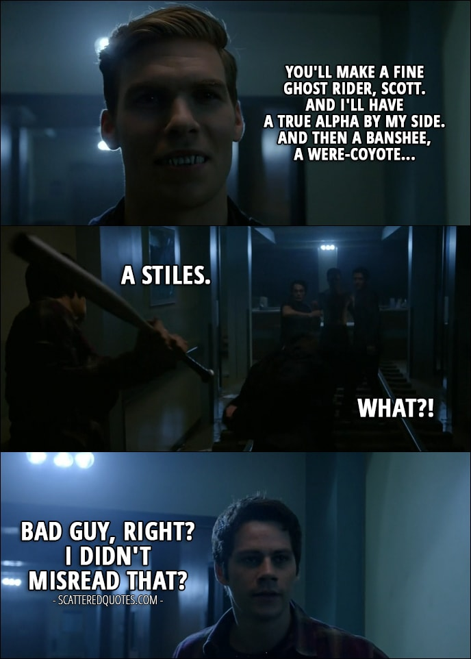 Quote from Teen Wolf 6x10 - Garrett Douglas: You'll make a fine Ghost Rider, Scott. And I'll have a true Alpha by my side. And then a Banshee, a were-coyote... Stiles Stilinski: A Stiles. Garrett Douglas: What? (Stiles hits him with a bat) Stiles Stilinski: Bad guy, right? I didn't misread that?